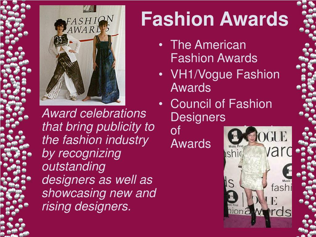 Award celebrations that bring publicity to the fashion industry by recognizing outstanding designers as well as showcasing new and rising designers.