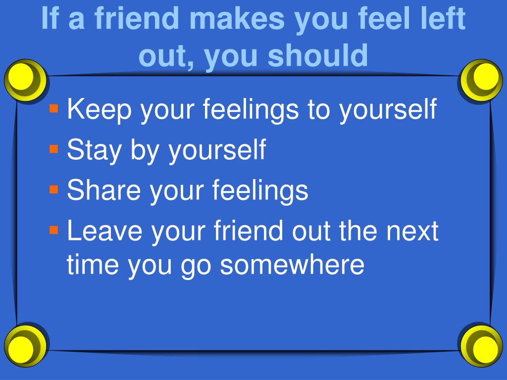 If a friend makes you feel left out, you should