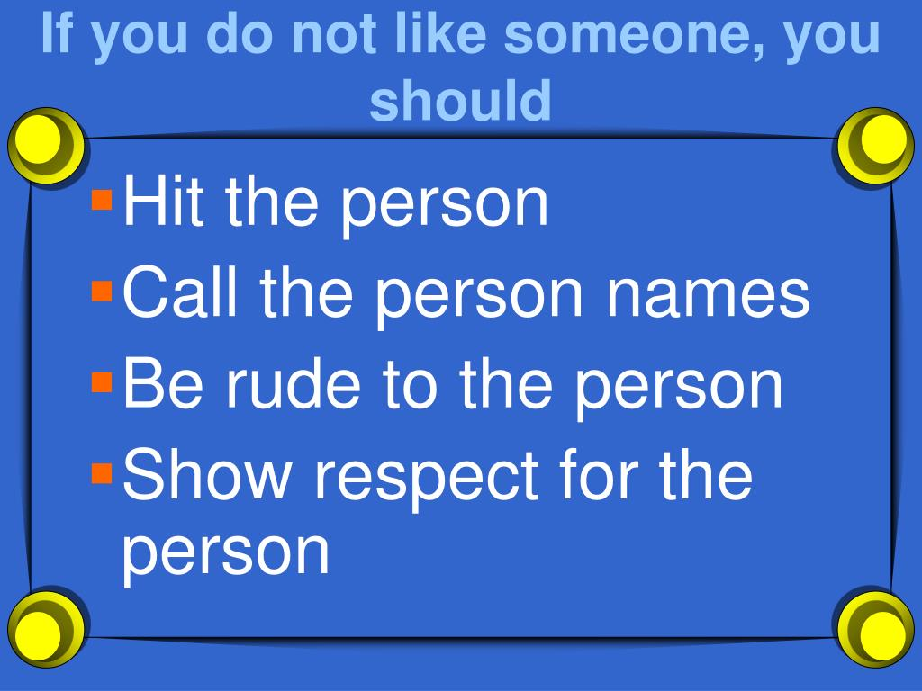 If you do not like someone, you should