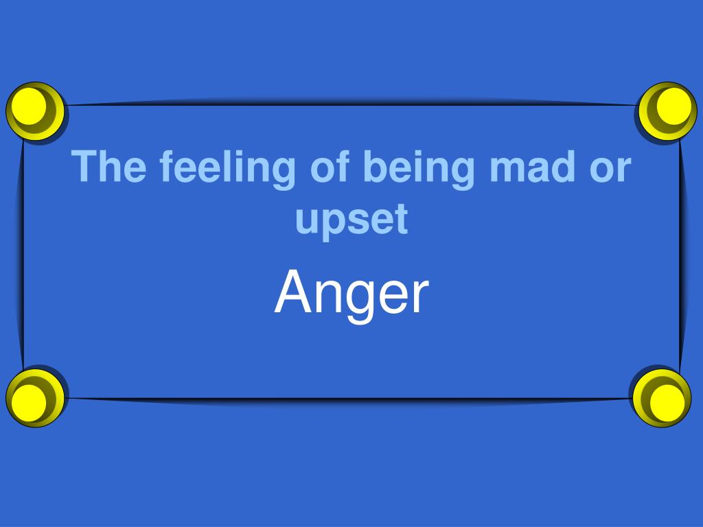 The feeling of being mad or upset
