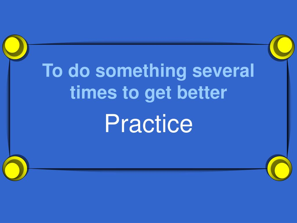 To do something several times to get better