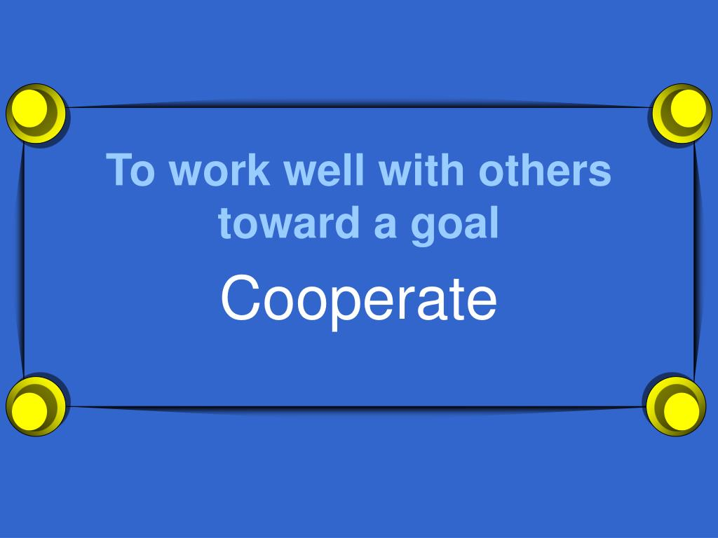 To work well with others toward a goal