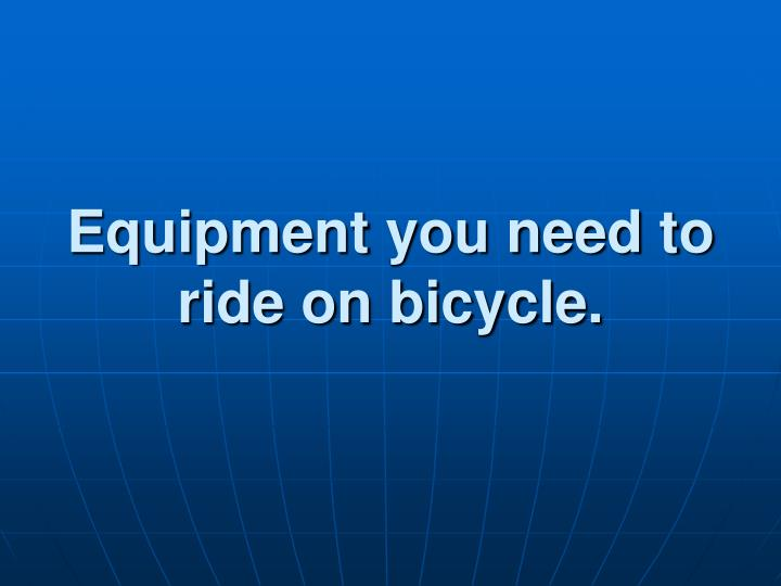 Equipment you need to ride on bicycle