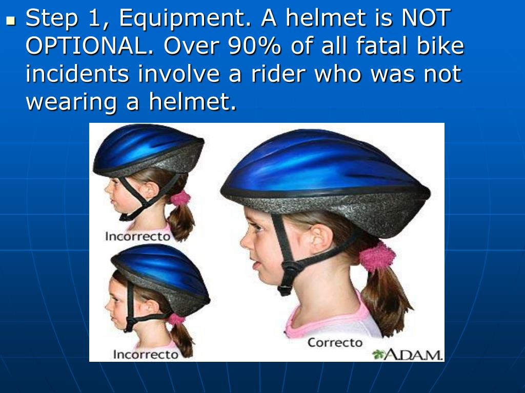 Step 1, Equipment. A helmet is NOT OPTIONAL. Over 90% of all fatal bike incidents involve a rider who was not wearing a helmet.