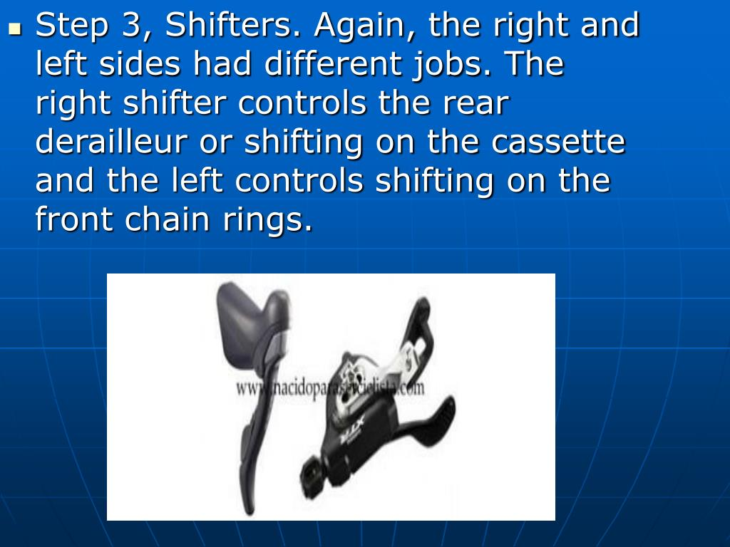 Step 3, Shifters. Again, the right and left sides had different jobs. The right shifter controls the rear derailleur or shifting on the cassette and the left controls shifting on the front chain rings.