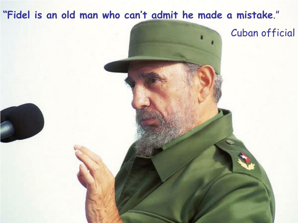 """Fidel is an old man who can't admit he made a mistake"