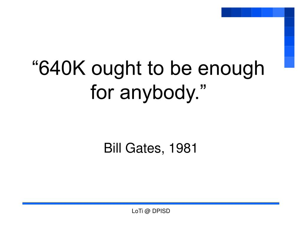 """""""640K ought to be enough for anybody."""""""