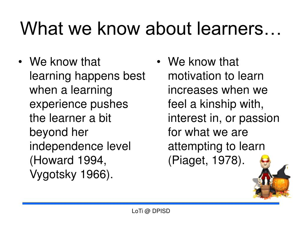 We know that learning happens best when a learning experience pushes the learner a bit beyond her independence level (Howard 1994, Vygotsky 1966).