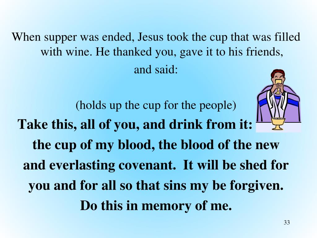 When supper was ended, Jesus took the cup that was filled with wine. He thanked you, gave it to his friends,