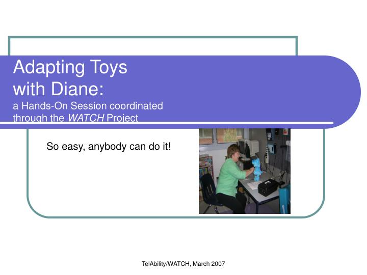 Adapting toys with diane a hands on session coordinated through the watch project