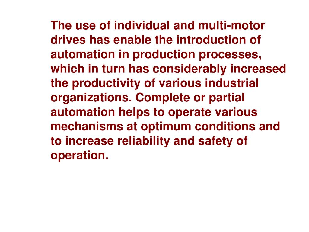 The use of individual and multi-motor drives has enable the introduction of automation in production processes, which in turn has considerably increased the productivity of various industrial organizations. Complete or partial automation helps to operate various mechanisms at optimum conditions and to increase reliability and safety of operation.