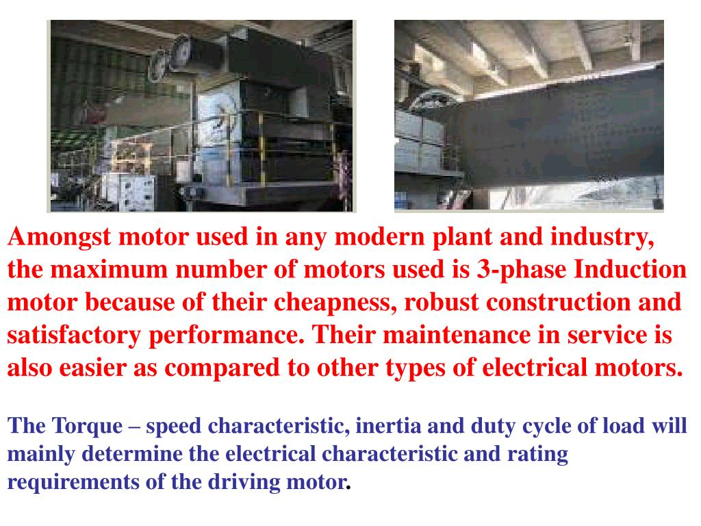 Amongst motor used in any modern plant and industry, the maximum number of motors used is 3-phase Induction motor because of their cheapness, robust construction and satisfactory performance. Their maintenance in service is also easier as compared to other types of electrical motors.