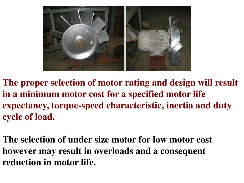 The proper selection of motor rating and design will result in a minimum motor cost for a specified motor life expectancy, torque-speed characteristic, inertia and duty cycle of load.