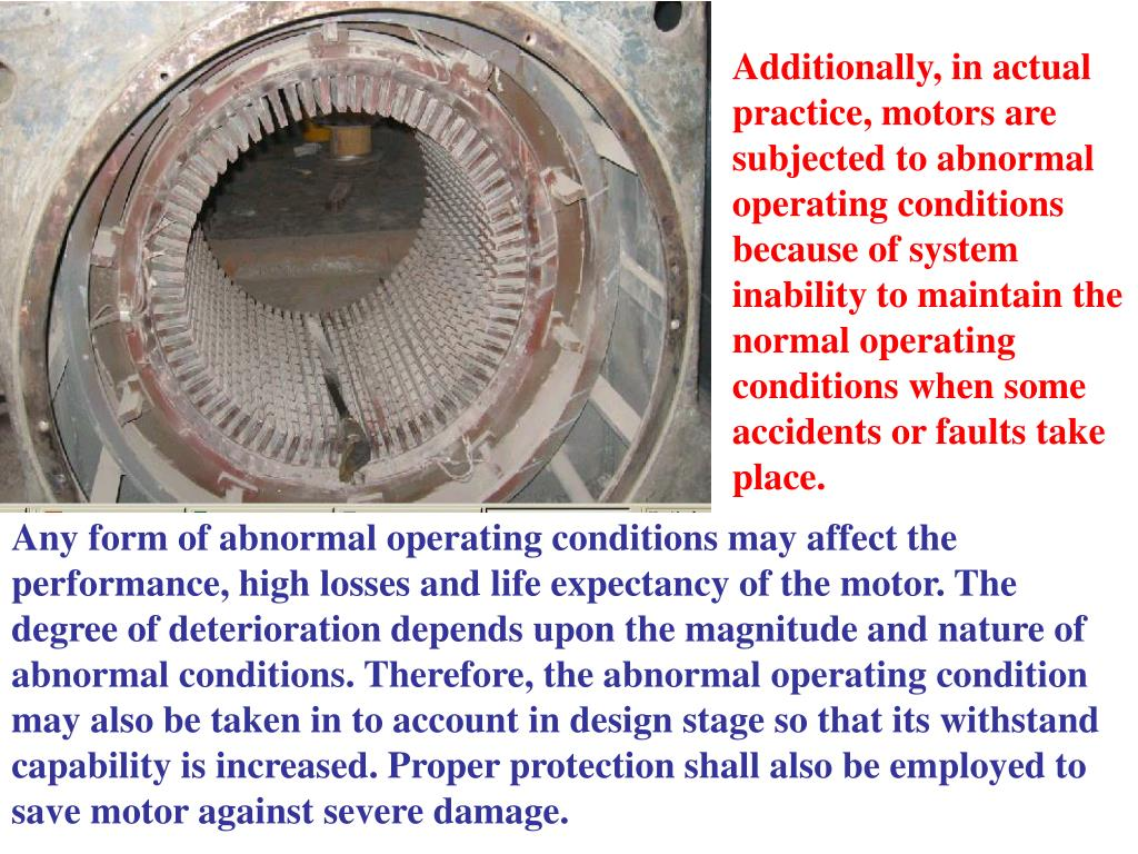 Additionally, in actual practice, motors are subjected to abnormal operating conditions because of system inability to maintain the normal operating conditions when some accidents or faults take place.