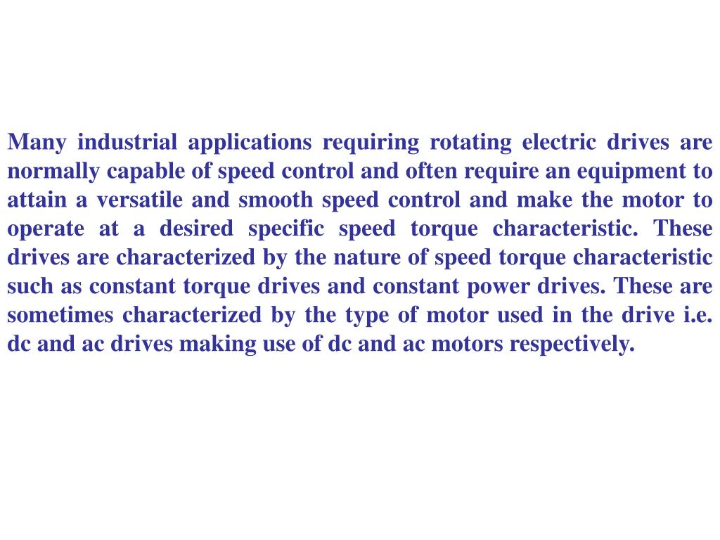 Many industrial applications requiring rotating electric drives are normally capable of speed control and often require an equipment to attain a versatile and smooth speed control and make the motor to operate at a desired specific speed torque characteristic. These drives are characterized by the nature of speed torque characteristic such as constant torque drives and constant power drives. These are sometimes characterized by the type of motor used in the drive i.e. dc and ac drives making use of dc and ac motors respectively.