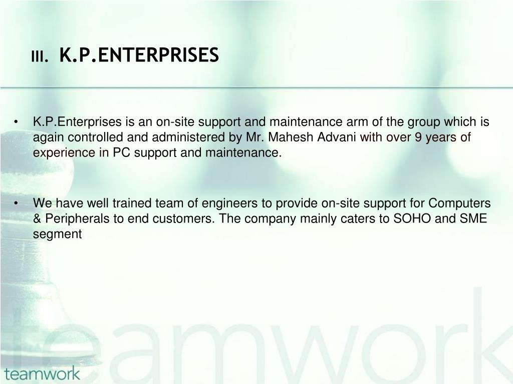 K.P.Enterprises is an on-site support and maintenance arm of the group which is again controlled and administered by Mr. Mahesh Advani