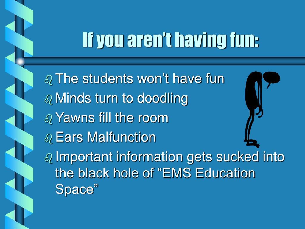 If you aren't having fun: