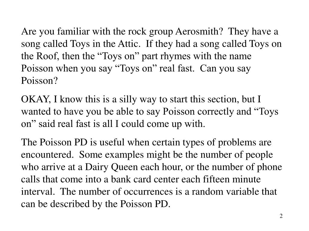 "Are you familiar with the rock group Aerosmith?  They have a song called Toys in the Attic.  If they had a song called Toys on the Roof, then the ""Toys on"" part rhymes with the name Poisson when you say ""Toys on"" real fast.  Can you say Poisson?"