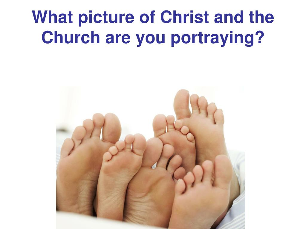 What picture of Christ and the Church are you portraying?