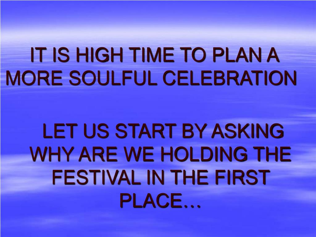 IT IS HIGH TIME TO PLAN A MORE SOULFUL CELEBRATION