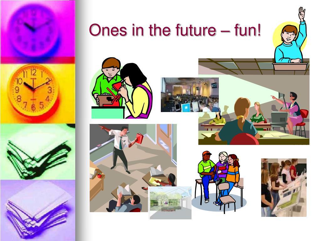 Ones in the future – fun!