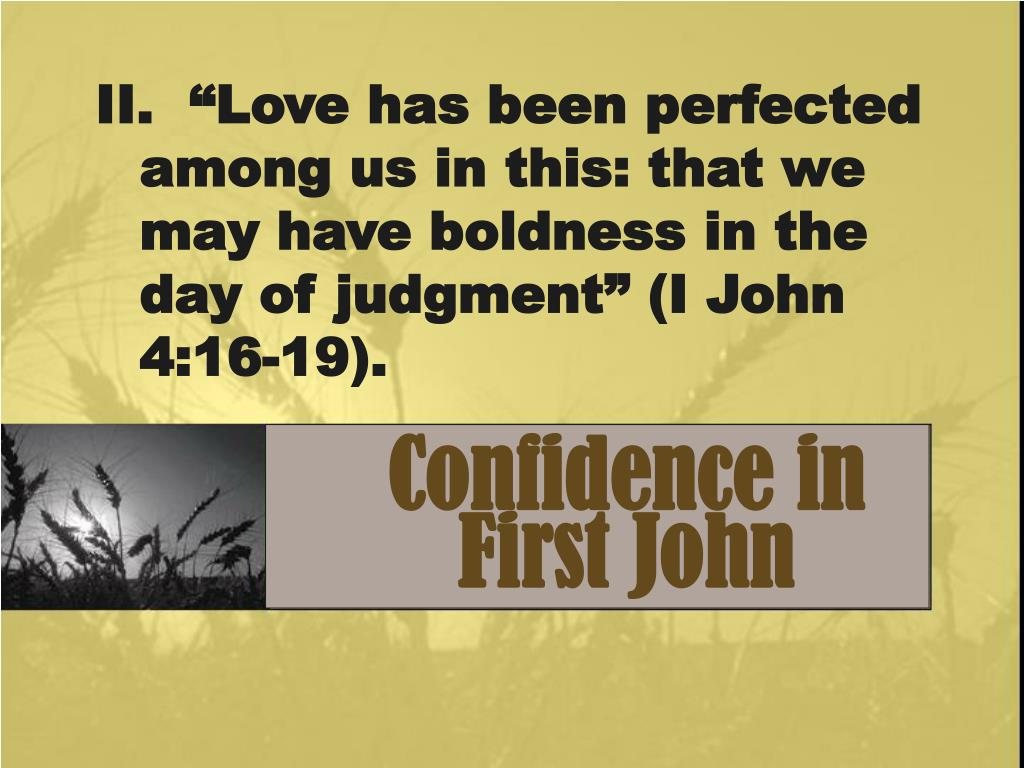 "II.  ""Love has been perfected among us in this: that we may have boldness in the day of judgment"" (I John 4:16-19)."