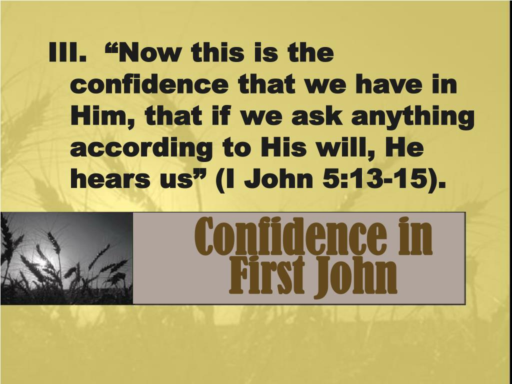 "III.  ""Now this is the confidence that we have in Him, that if we ask anything according to His will, He hears us"" (I John 5:13-15)."