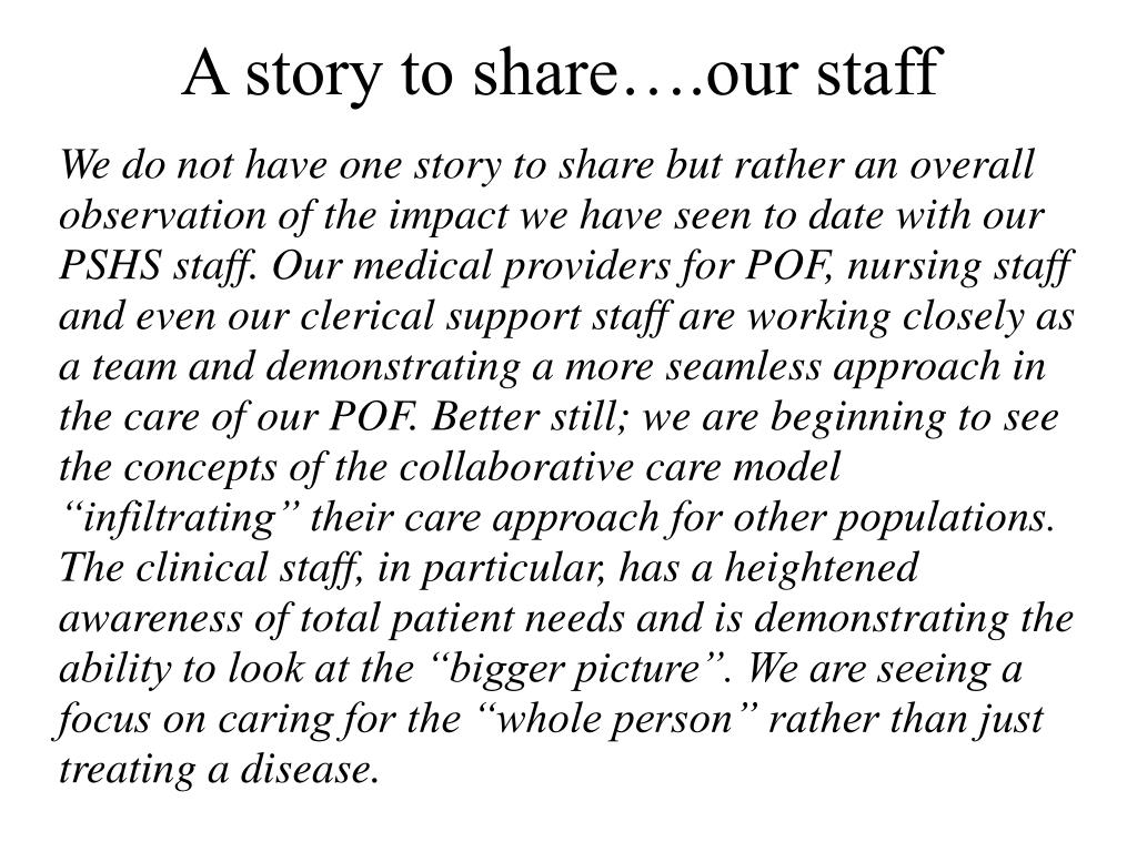 "We do not have one story to share but rather an overall observation of the impact we have seen to date with our PSHS staff. Our medical providers for POF, nursing staff and even our clerical support staff are working closely as a team and demonstrating a more seamless approach in the care of our POF. Better still; we are beginning to see the concepts of the collaborative care model ""infiltrating"" their care approach for other populations.  The clinical staff, in particular, has a heightened awareness of total patient needs and is demonstrating the ability to look at the ""bigger picture"". We are seeing a focus on caring for the ""whole person"" rather than just treating a disease."