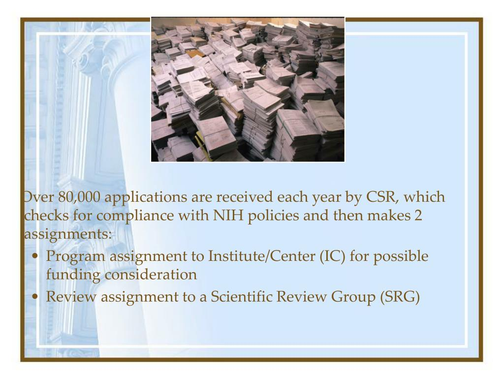 Over 80,000 applications are received each year by CSR, which checks for compliance with NIH policies and then makes 2 assignments: