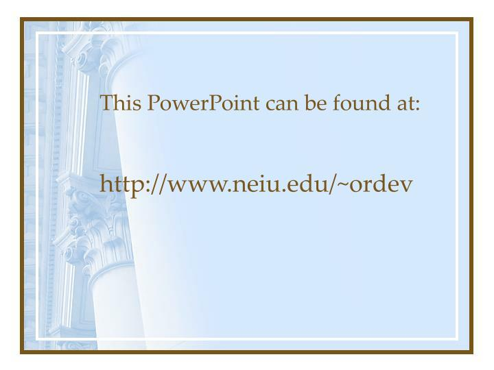 This powerpoint can be found at http www neiu edu ordev
