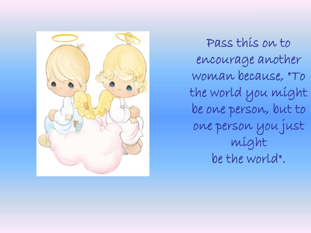 "Pass this on to encourage another woman because, ""To the world you might be one person, but to one person you just might"