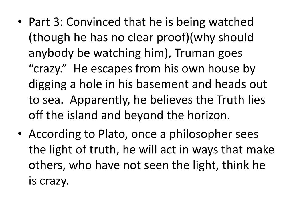 "Part 3: Convinced that he is being watched (though he has no clear proof)(why should anybody be watching him), Truman goes ""crazy.""  He escapes from his own house by digging a hole in his basement and heads out to sea.  Apparently, he believes the Truth lies off the island and beyond the horizon."
