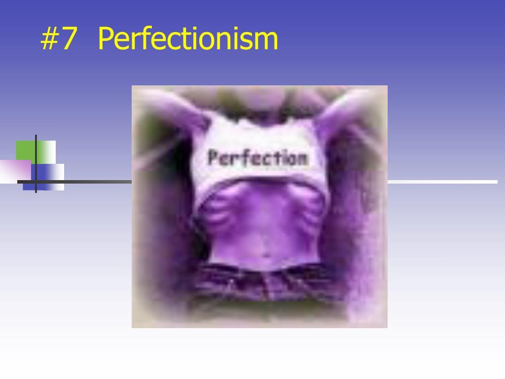 #7  Perfectionism