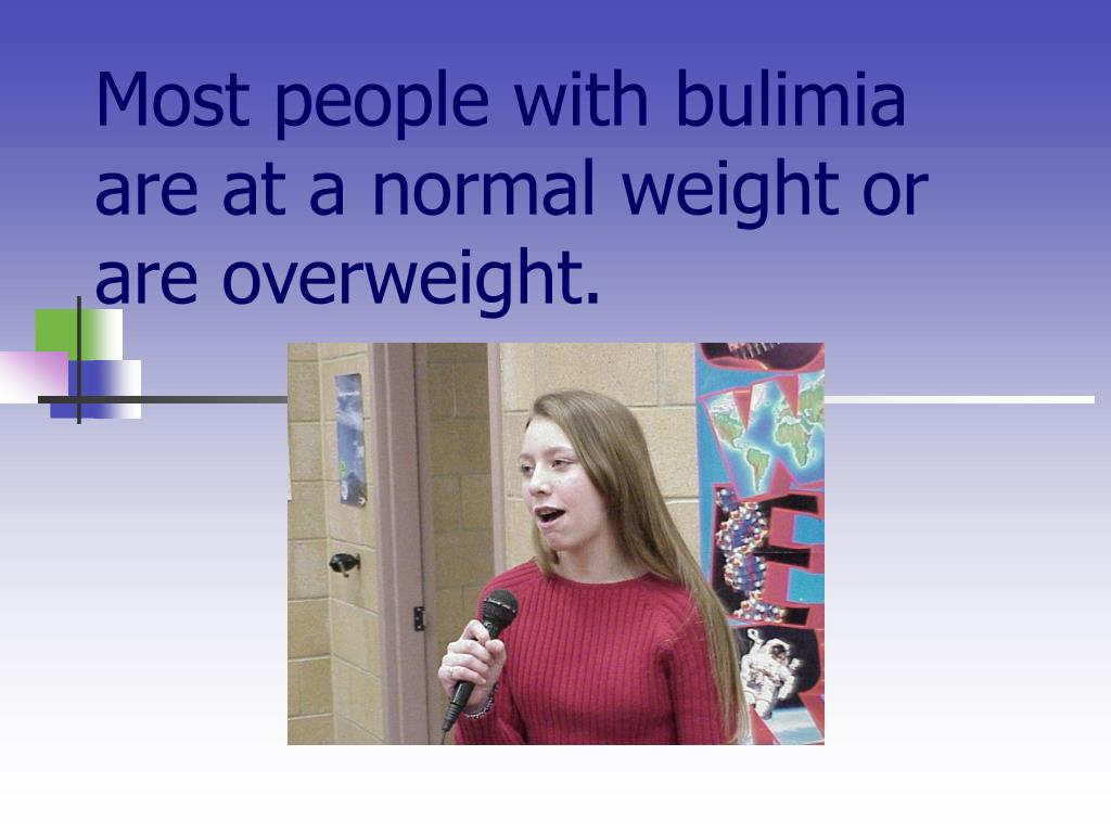 Most people with bulimia are at a normal weight or are overweight.