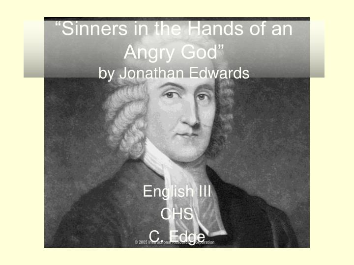analyzing sinners in the hands of an angry god jonathan edwards Jonathan edwards' sermon 'sinners in the hands of an angry god' is a window into an age fraught with religious controversy and moral confusion the sermon was riddled with horrifying imagery and threats to instill fear into the audiences of puritan minister, jonathan edwards the movement.