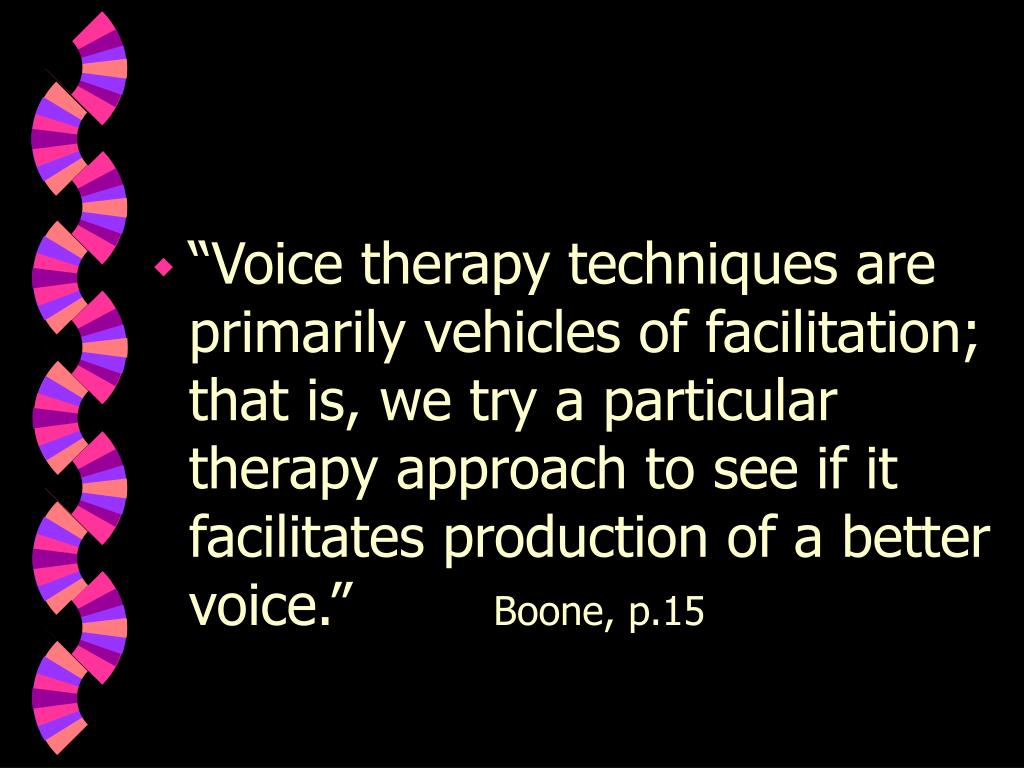 """""""Voice therapy techniques are primarily vehicles of facilitation; that is, we try a particular therapy approach to see if it facilitates production of a better voice."""""""