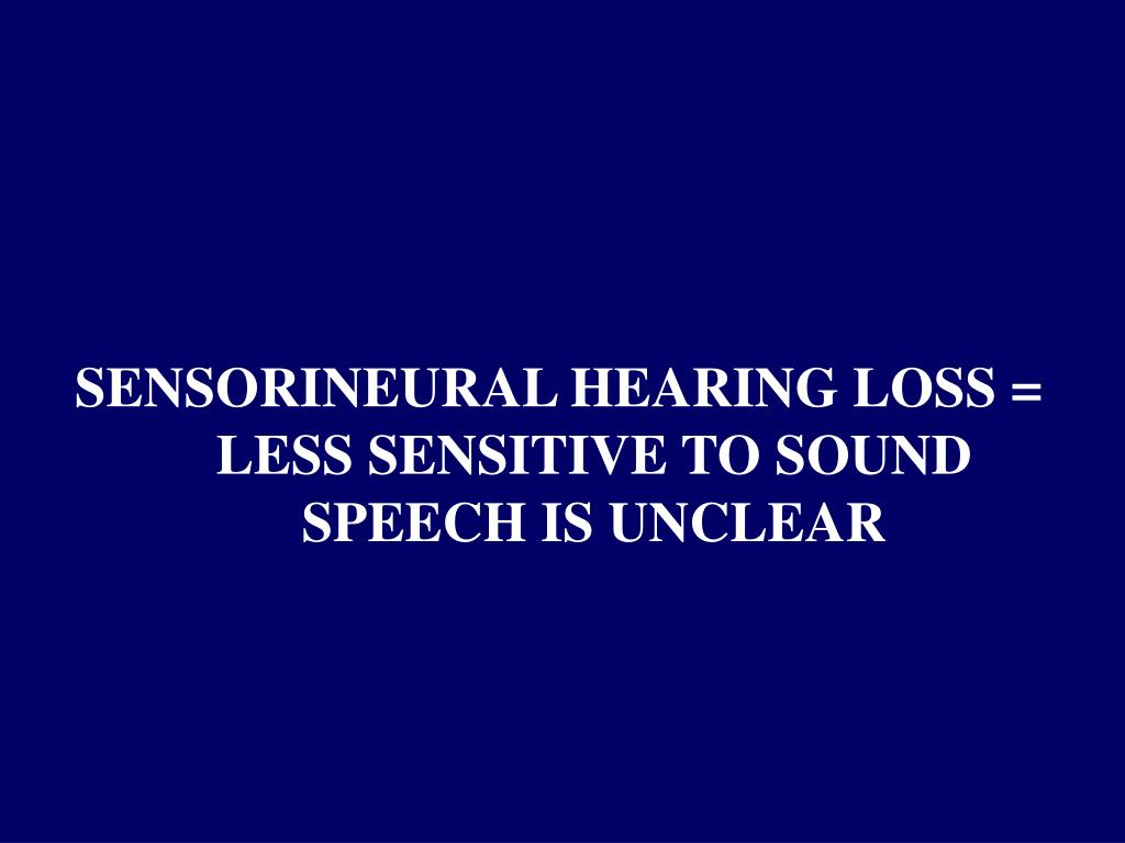 SENSORINEURAL HEARING LOSS =