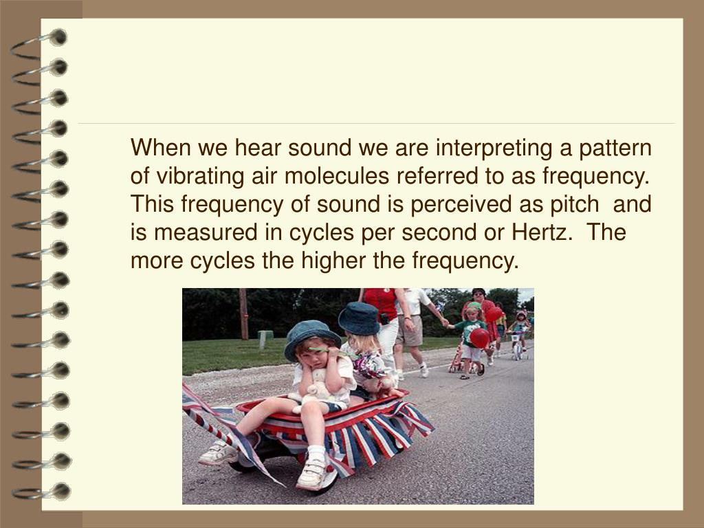 When we hear sound we are interpreting a pattern of vibrating air molecules referred to as frequency.  This frequency of sound is perceived as pitch  and is measured in cycles per second or Hertz.  The more cycles the higher the frequency.