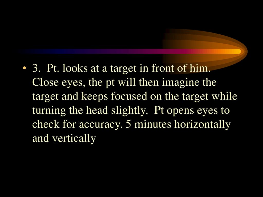3.  Pt. looks at a target in front of him.  Close eyes, the pt will then imagine the target and keeps focused on the target while turning the head slightly.  Pt opens eyes to check for accuracy. 5 minutes horizontally and vertically