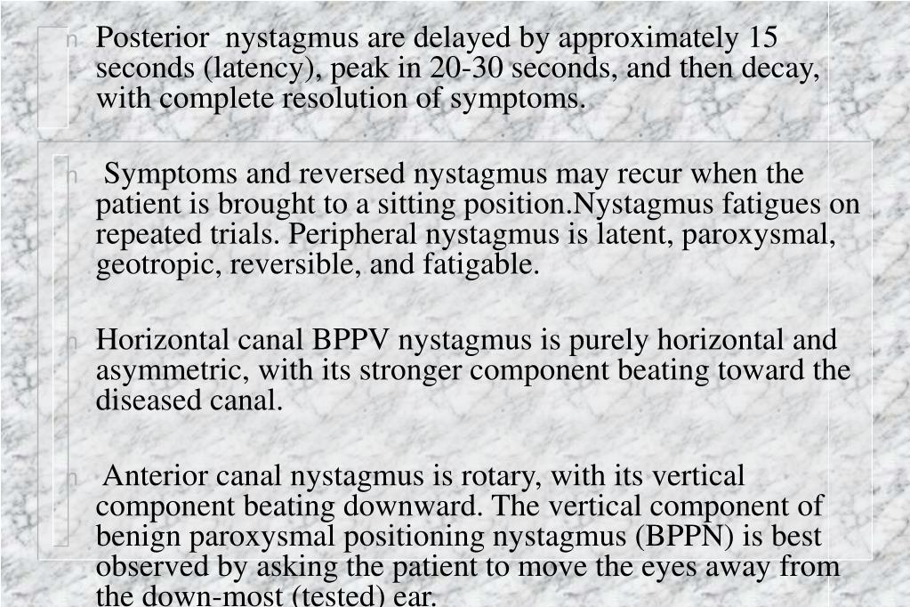 Posterior  nystagmus are delayed by approximately 15 seconds (latency), peak in 20-30 seconds, and then decay, with complete resolution of symptoms.