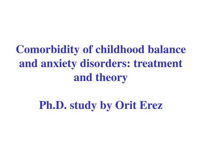 Comorbidity of childhood balance and anxiety disorders treatment and theory ph d study by orit erez