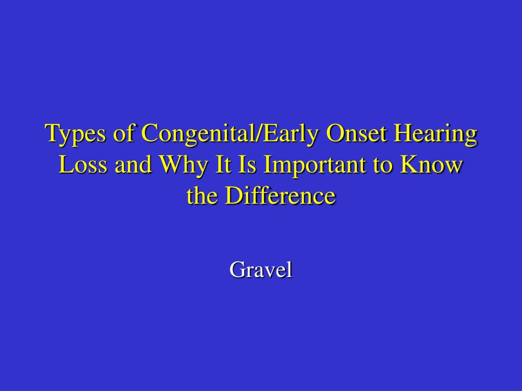 Types of Congenital/Early Onset Hearing Loss and Why It Is Important to Know the Difference