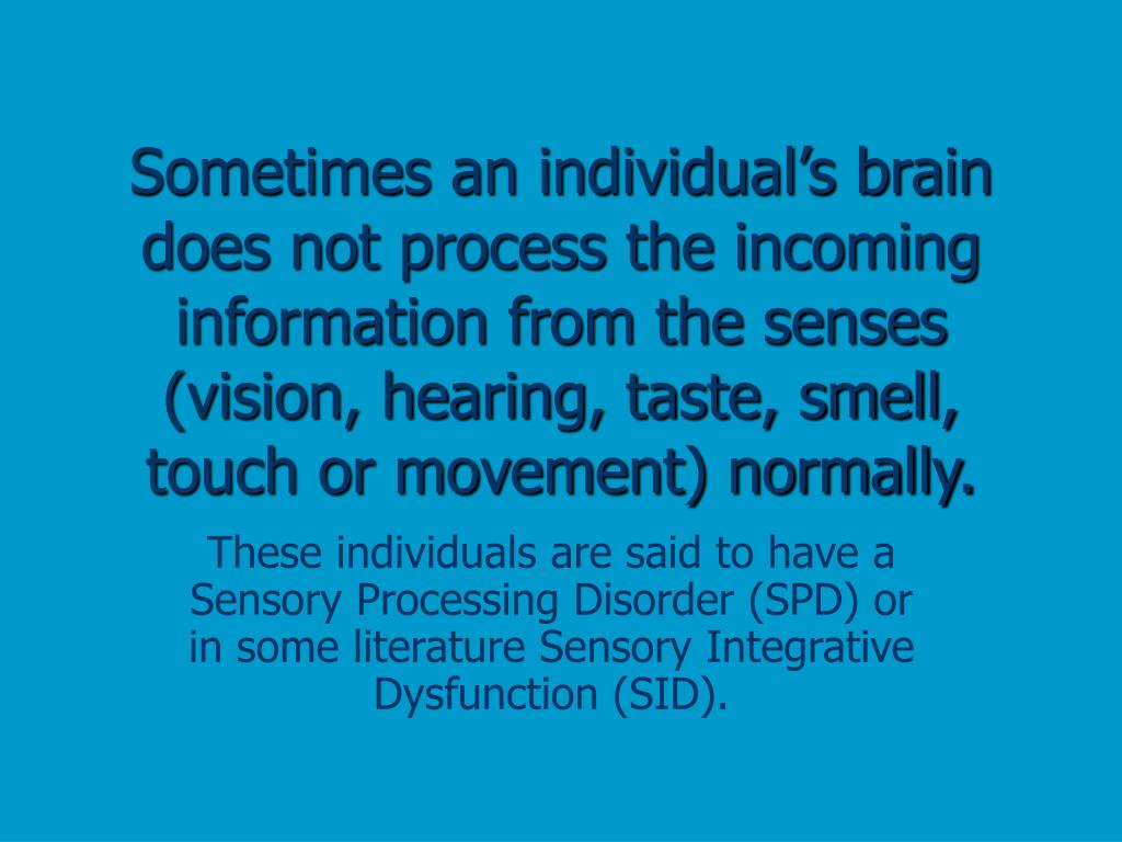 Sometimes an individual's brain does not process the incoming information from the senses (vision, hearing, taste, smell, touch or movement) normally.