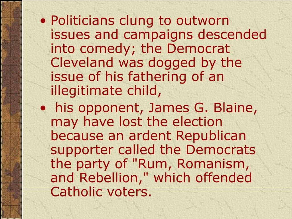 Politicians clung to outworn issues and campaigns descended into comedy; the Democrat Cleveland was dogged by the issue of his fathering of an illegitimate child,