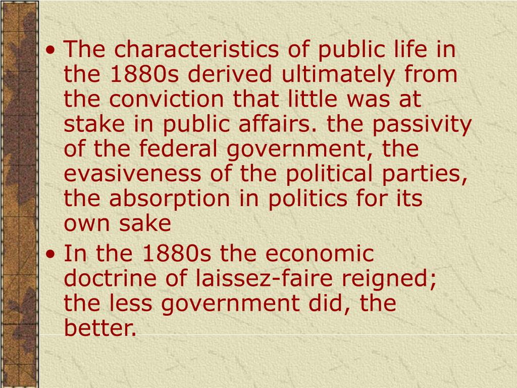 The characteristics of public life in the 1880s derived ultimately from the conviction that little was at stake in public affairs. the passivity of the federal government, the evasiveness of the political parties, the absorption in politics for its own sake