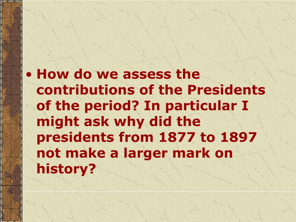 How do we assess the contributions of the Presidents of the period? In particular I might ask why did the presidents from 1877 to 1897 not make a larger mark on history?