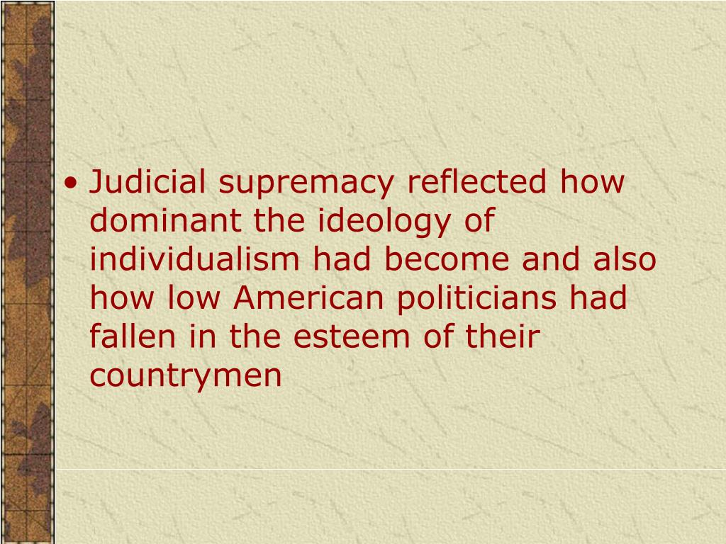 Judicial supremacy reflected how dominant the ideology of individualism had become and also how low American politicians had fallen in the esteem of their countrymen