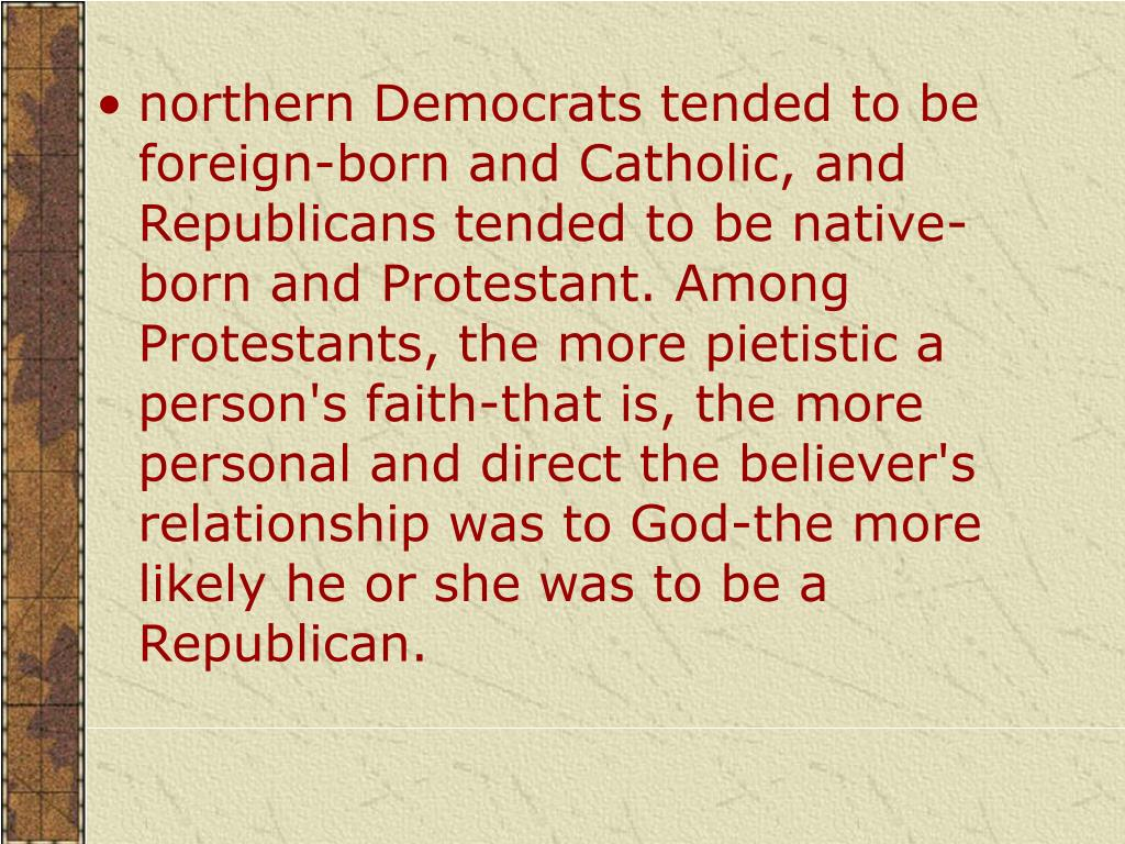 northern Democrats tended to be foreign-born and Catholic, and Republicans tended to be native-born and Protestant. Among Protestants, the more pietistic a person's faith-that is, the more personal and direct the believer's relationship was to God-the more likely he or she was to be a Republican.