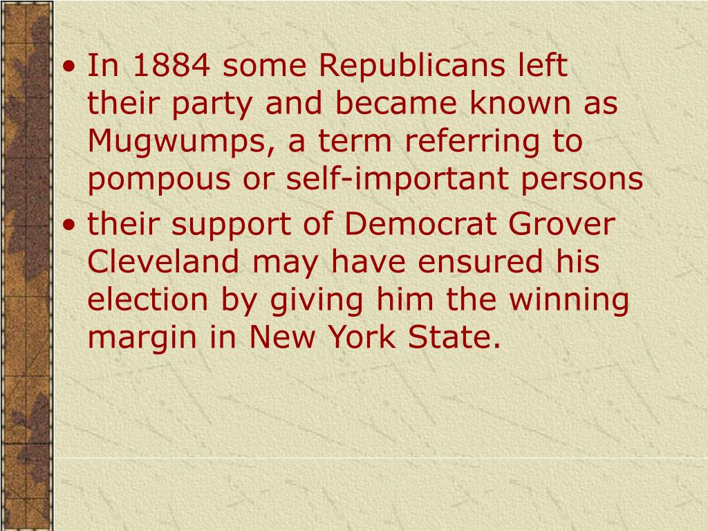 In 1884 some Republicans left their party and became known as Mugwumps, a term referring to pompous or self-important persons