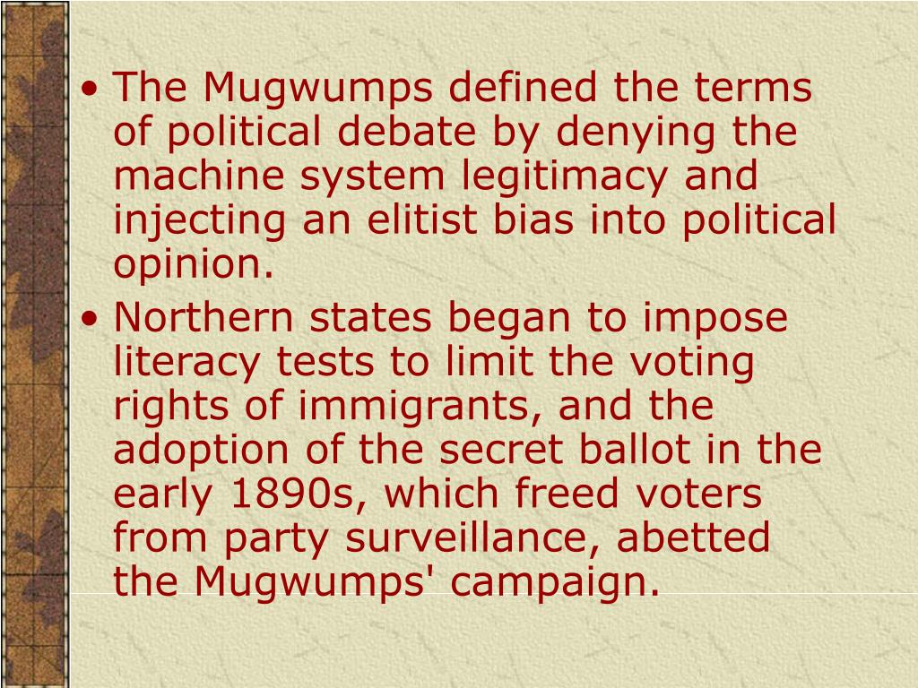 The Mugwumps defined the terms of political debate by denying the machine system legitimacy and injecting an elitist bias into political opinion.